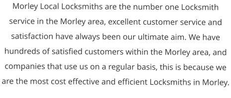 Morley Local Locksmiths are the number one Locksmith service in the Morley area, excellent customer service and satisfaction have always been our ultimate aim. We have hundreds of satisfied customers within the Morley area, and companies that use us on a regular basis, this is because we are the most cost effective and efficient Locksmiths in Morley.